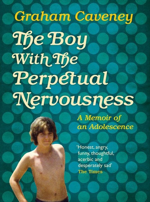 The Boy with the Perpetual Nervousness by Graham Caveney (Picador)